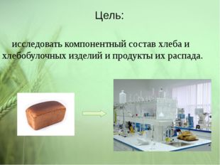 Цель: исследовать компонентный состав хлеба и хлебобулочных изделий и продукт