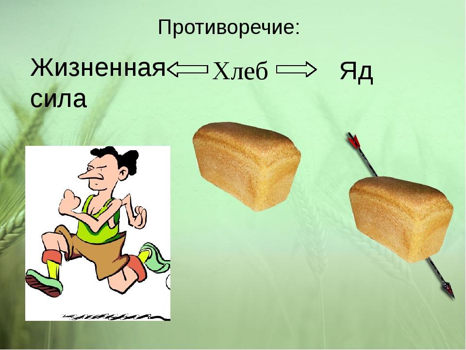 Противоречие: Хлеб Жизненная сила Яд