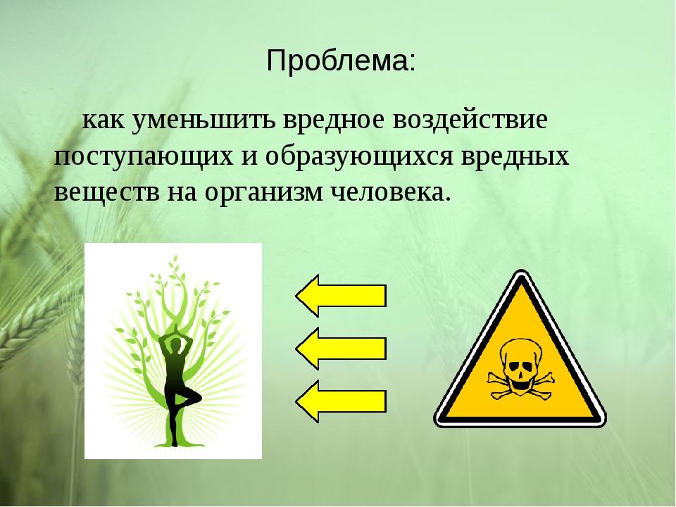 Проблема: как уменьшить вредное воздействие поступающих и образующихся вредны...