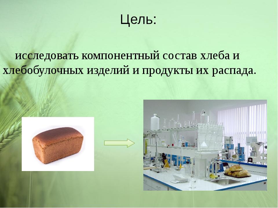 Цель: исследовать компонентный состав хлеба и хлебобулочных изделий и продукт...