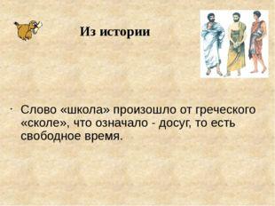 Слово «школа» произошло от греческого «сколе», что означало - досуг, то есть