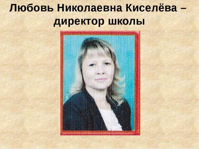Любовь Николаевна Киселёва – директор школы