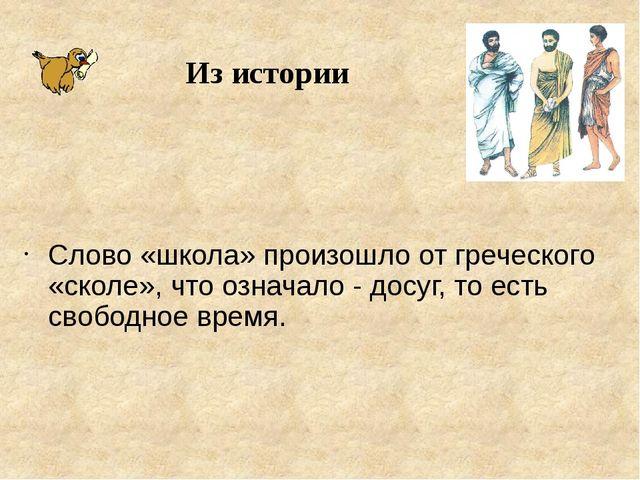 Слово «школа» произошло от греческого «сколе», что означало - досуг, то есть...