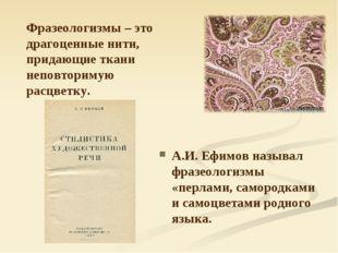 Фразеологизмы – это драгоценные нити, придающие ткани неповторимую расцветку.