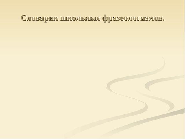 Словарик школьных фразеологизмов.