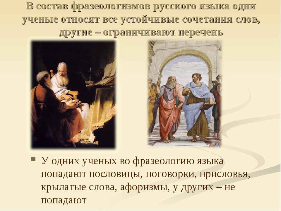 В состав фразеологизмов русского языка одни ученые относят все устойчивые соч...
