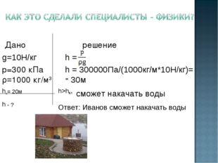 Дано решение g=10Н/кг h = р=300 кПа h = 300000Па/(1000кг/м*10Н/кг)= ρ=1000 к