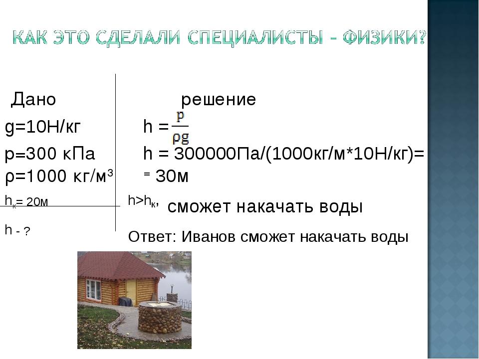 Дано решение g=10Н/кг h = р=300 кПа h = 300000Па/(1000кг/м*10Н/кг)= ρ=1000 к...