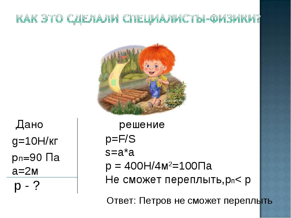 Дано решение g=10Н/кг рп=90 Па а=2м p - ? Ответ: Петров не сможет переплыть...