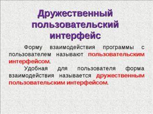 Дружественный пользовательский интерфейс Форму взаимодействия программы с по