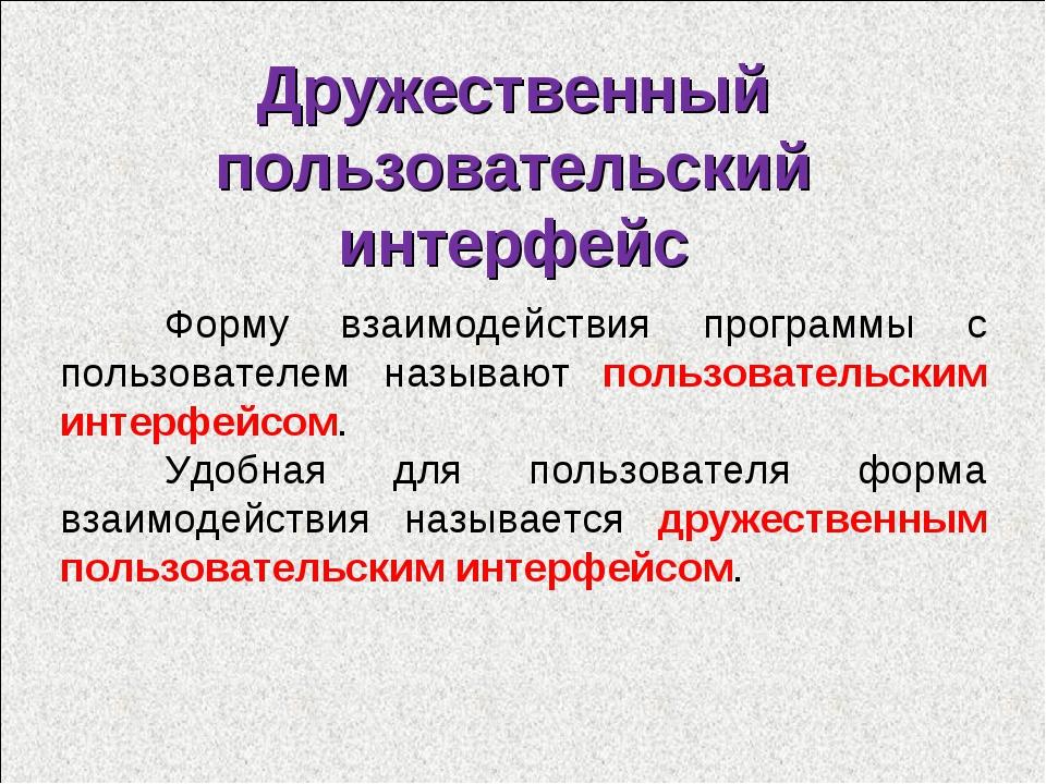 Дружественный пользовательский интерфейс Форму взаимодействия программы с по...