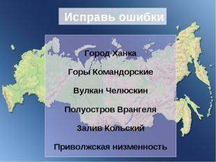 Исправь ошибки Город Ханка Горы Командорские Вулкан Челюскин Полуостров Вран