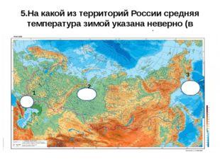 5.На какой из территорий России средняя температура зимой указана неверно (в