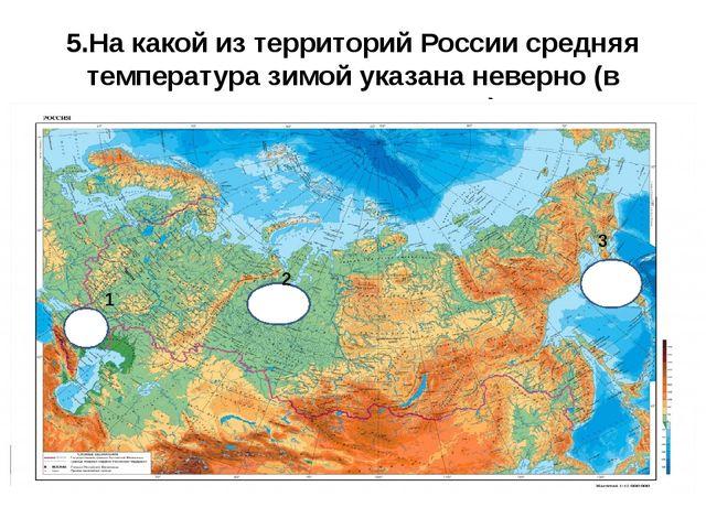 5.На какой из территорий России средняя температура зимой указана неверно (в...