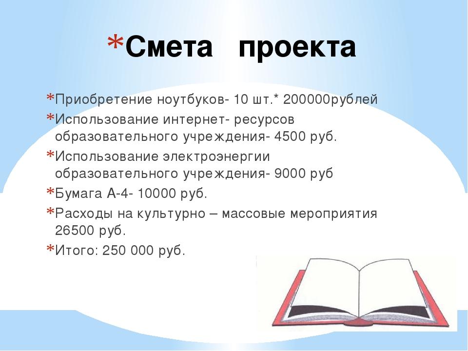 Смета проекта Приобретение ноутбуков- 10 шт.* 200000рублей Использование инте...