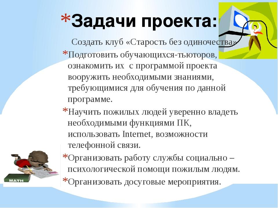Задачи проекта: Создать клуб «Старость без одиночества» Подготовить обучающих...