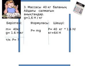 3. Массасы 40 кг баланың Айдағы салмағын анықтаңдар. g=1,6 Н / кг Берілгені: