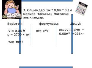 3. Өлшемдері 1м * 0,8м * 0,1м мәрмәр тасының массасын анықтаңдар. Берілгені: