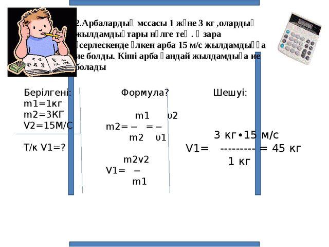 2.Арбалардың мссасы 1 және 3 кг ,олардың жылдамдықтары нөлге тең . Өзара әсер...