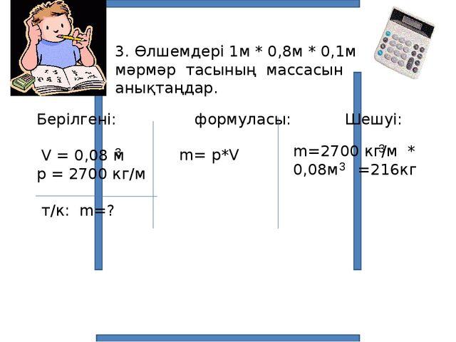 3. Өлшемдері 1м * 0,8м * 0,1м мәрмәр тасының массасын анықтаңдар. Берілгені:...