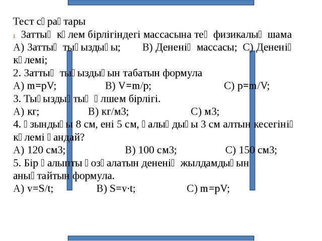 Тест сұрақтары Заттың көлем бірлігіндегі массасына тең физикалық шама А) Зат...
