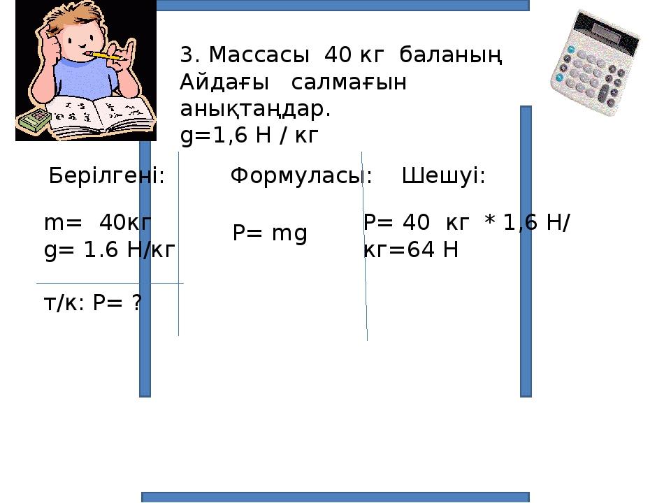 3. Массасы 40 кг баланың Айдағы салмағын анықтаңдар. g=1,6 Н / кг Берілгені:...