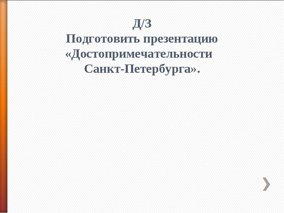 Д/З Подготовить презентацию «Достопримечательности Санкт-Петербурга».