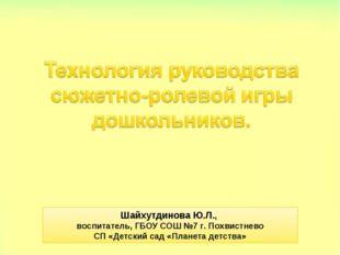 Шайхутдинова Ю.Л., воспитатель, ГБОУ СОШ №7 г. Похвистнево СП «Детский сад «П
