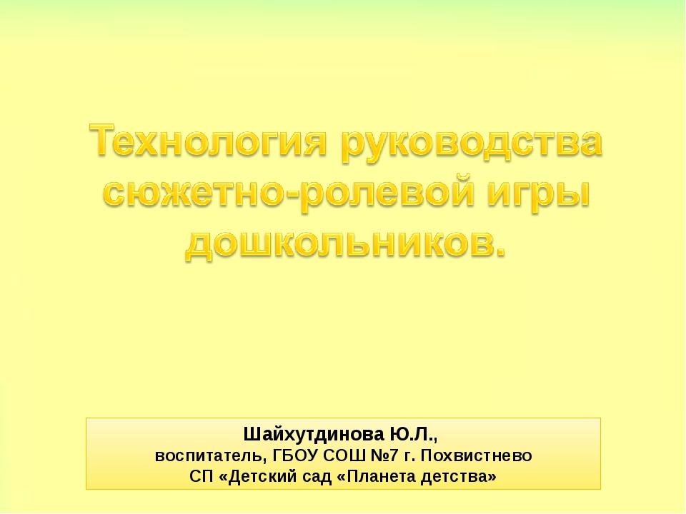 Шайхутдинова Ю.Л., воспитатель, ГБОУ СОШ №7 г. Похвистнево СП «Детский сад «П...