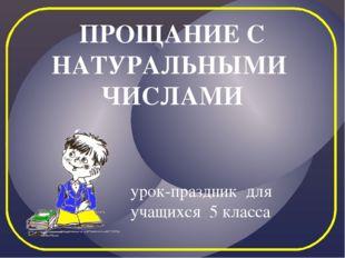 ПРОЩАНИЕ С НАТУРАЛЬНЫМИ ЧИСЛАМИ урок-праздник для учащихся 5 класса {