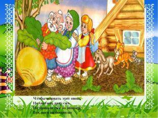 Чтобы вырвать этот овощ, Не хватило деду сил. Но пришли ему на помощь Все, к