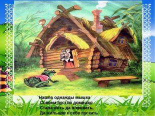 Нашла однажды мышка Совсем пустой домишко Стала жить да поживать, Да жильцов