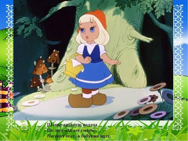 Шапку красную надела По лесу шагает смело. Песенку поет, к бабушке идет.