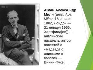А́лан Алекса́ндр Милн(англ.A.A. Milne;18 января1882,Лондон—31 января1
