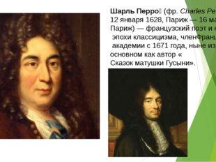 Шарль Перро́(фр.Charles Perrault;12 января1628,Париж—16 мая1703,Париж