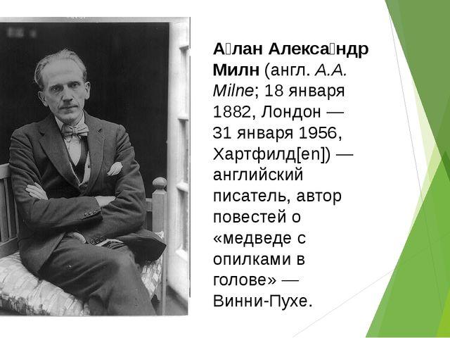 А́лан Алекса́ндр Милн(англ.A.A. Milne;18 января1882,Лондон—31 января1...