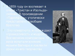 В 1859 году он воспевает в опере «Тристан и Изольда» любовь. В произведении