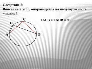 Следствие 2: Вписанный угол, опирающийся на полуокружность – прямой. А В С D