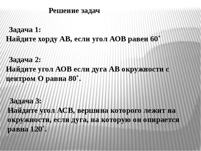 Решение задач Задача 1: Найдите хорду АВ, если угол АОВ равен 60˚ Задача 2:...