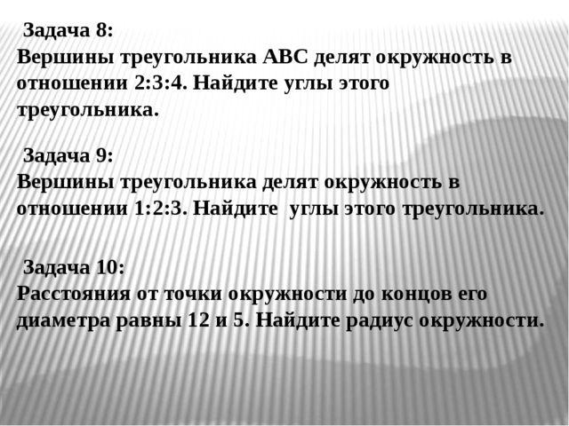 Задача 8: Вершины треугольника АВС делят окружность в отношении 2:3:4. Найди...