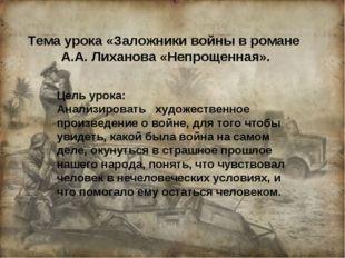Тема урока «Заложники войны в романе А.А. Лиханова «Непрощенная». Цель урока: