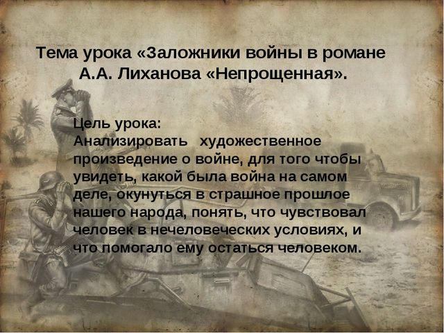 Тема урока «Заложники войны в романе А.А. Лиханова «Непрощенная». Цель урока:...