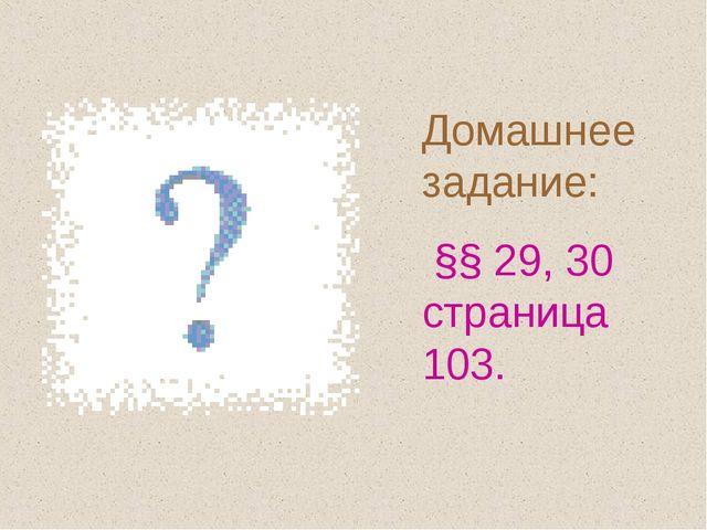 Домашнее задание: §§ 29, 30 страница 103.
