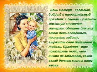День матери - светлый, добрый и трогательный праздник. Главное - уделить мак