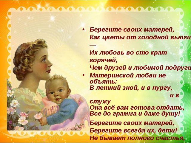 Берегите своих матерей, Как цветы от холодной вьюги, — Их любовь во сто крат...