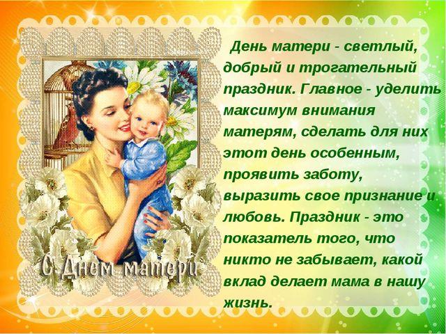 День матери - светлый, добрый и трогательный праздник. Главное - уделить мак...