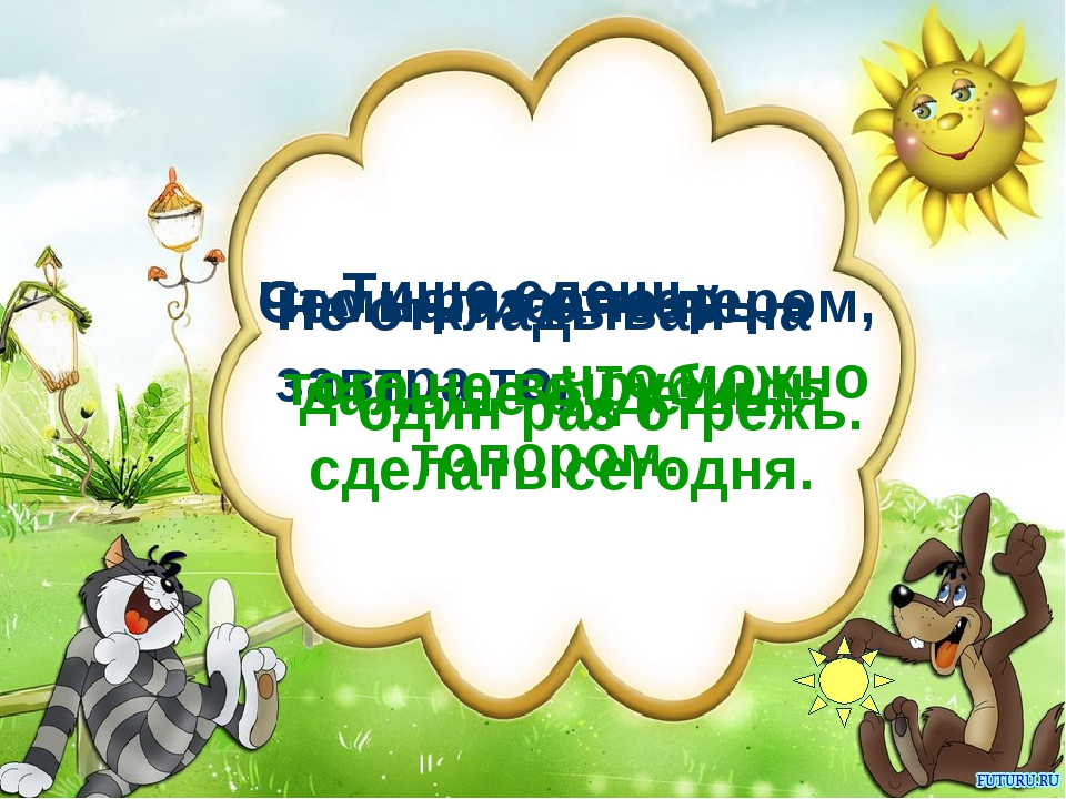 Тише едешь, Семь раз отмерь – Что написано пером, Не откладывай на завтра то,...