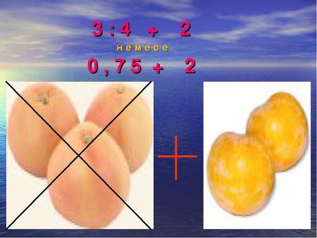 3 : 4 + 2 н е м е с е 0 , 7 5 + 2