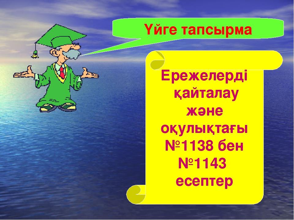 Үйге тапсырма Ережелерді қайталау және оқулықтағы №1138 бен №1143 есептер