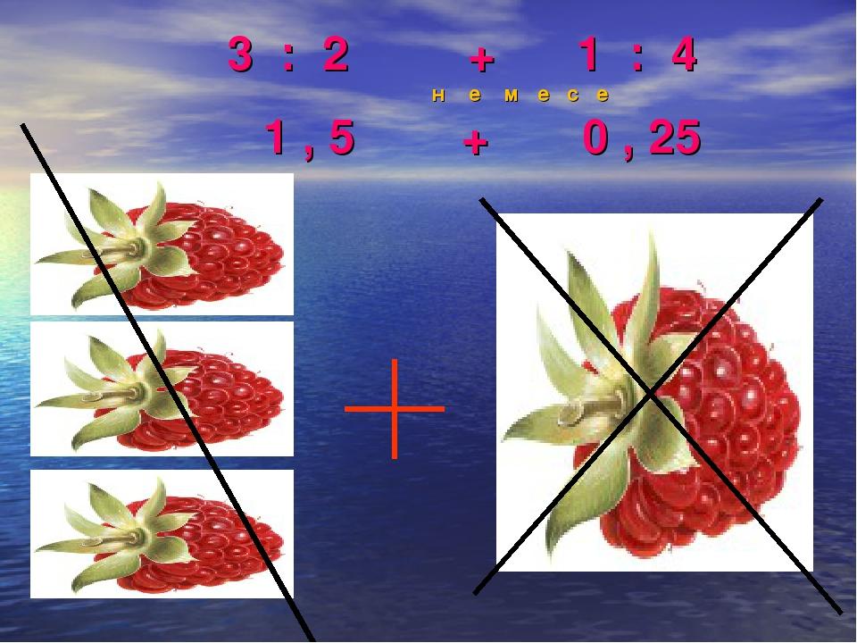 3 : 2 + 1 : 4 н е м е с е 1 , 5 + 0 , 25
